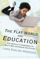 The Flat World and Education - How America's Commitment to Equity Will Determine Our Future ebook by Linda Darling-Hammond
