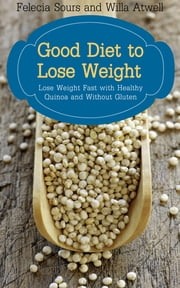 Good Diet to Lose Weight: Lose Weight Fast with Healthy Quinoa and Without Gluten ebook by Felecia Sours