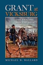 Grant at Vicksburg - The General and the Siege ebook by Michael B. Ballard