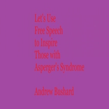 Let's Use Free Speech to Inspire Those with Asperger's Syndrome ebook by Andrew Bushard