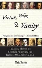 Virtue, Valor, and Vanity - The Inside Story of the Founding Fathers and the Price of a More Perfect Union ebook by Eric Burns