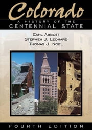 Colorado: A History of the Centennial State, Fourth Edition - A History of the Centennial State, Fourth Edition ebook by Stephen J. Leonard,Thomas J. Noel,Carl Abbott