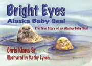 Bright Eyes, Alaska Baby Seal - The True Story of an Alaska Baby Seal ebook by Chris Kiana SR