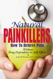 Natural Painkillers How to Relieve Pain Without Drug Dependence or Side Effects ebook by James W Forsythe