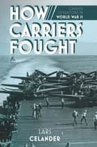 How Carriers Fought - Carrier Operations in World War II ebook by Lars Celander
