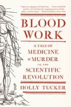 Blood Work: A Tale of Medicine and Murder in the Scientific Revolution ebook by Holly Tucker