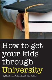 How to Get Your Kids Through University ebook by Mark Davies,Anthony Cook,Brian Rushton