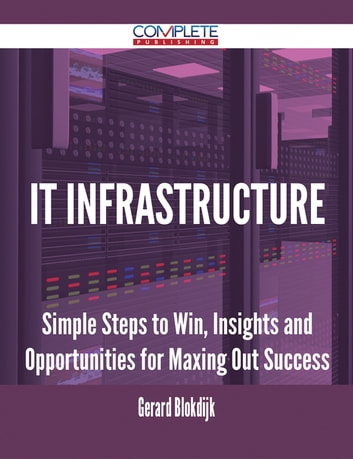 It Infrastructure - Simple Steps to Win, Insights and Opportunities for Maxing Out Success ebook by Gerard Blokdijk