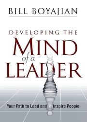 Developing the Mind of a Leader: Your Path to Lead and Inspire People ebook by Bill Boyajian