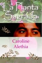 La Planta Sagrada ebook by Caroline Alethia