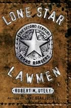 Lone Star Lawmen - The Second Century of the Texas Rangers ebook by Robert M. Utley