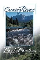 Crossing Rivers and Moving Mountains ebook by Rev. R.E. Tucker