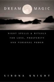 Dream Magic - Night Spells & Rituals for Love, Prosperity and Personal Power ebook by Sirona Knight