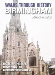 Walks Through History - Birmingham: Digbeth: The Early Beginnings of Modern Birmingham ebook by John Wilks
