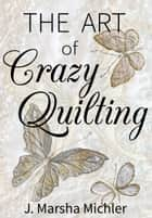 The Art of Crazy Quilting ebook by J. Marsha Michler