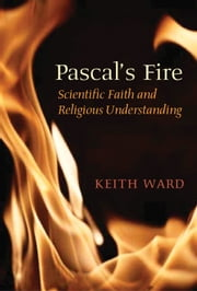 Pascal's Fire - Scientific Faith and Religious Understanding ebook by Keith Ward