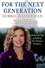 For the Next Generation - A Wake-Up Call to Solving Our Nation's Problems ebook by Debbie Wasserman Schultz,Julie M. Fenster