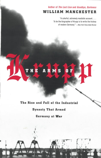 The Arms of Krupp - The Rise and Fall of the Industrial Dynasty That Armed Germany at War ebook by William Manchester