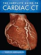 The Complete Guide to Cardiac CT ebook by Simeon Abramson