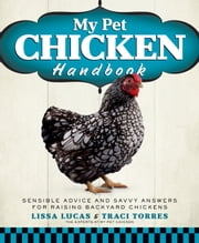 My Pet Chicken Handbook - Sensible Advice and Savvy Answers for Raising Backyard Chickens ebook by Lissa Lucas, Traci Torres