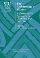 The Archaeology of Slavery - A Comparative Approach to Captivity and Coercion ebook by Lydia Wilson Marshall, Catherine M. Cameron, Ryan P. Harrod,...
