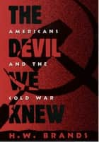 The Devil We Knew - Americans and the Cold War ebook by H. W. Brands