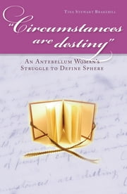 Circumstances Are Destiny - An Antebellum Woman's Struggle to Define Sphere ebook by Tina Stewart Brakebill