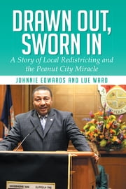 Drawn Out, Sworn In - A Story of Local Redistricting and the Peanut City Miracle ebook by Johnnie Edwards; Lue Ward