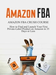 Amazon FBA: Amazon FBA Crush Course - How to Find and Launch your First Private-Label Product in 35 Days or Less ebook by Meghan Larry