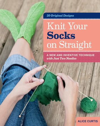 Knit Your Socks on Straight - A New and Inventive Technique with Just Two Needles ebook by Alice Curtis