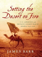 Setting the Desert on Fire: T. E. Lawrence and Britain's Secret War in Arabia, 1916-1918 ebook by James Barr