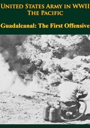 United States Army In WWII - The Pacific - Guadalcanal: The First Offensive - [Illustrated Edition] ebook by Samuel Milner