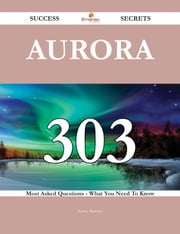 Aurora 303 Success Secrets - 303 Most Asked Questions On Aurora - What You Need To Know ebook by Karen Moreno