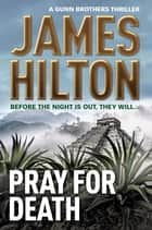 Pray for Death - (A Gunn Brothers Thriller) ebook by James Hilton