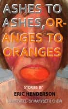 Ashes to Ashes, Oranges to Oranges ebook by Eric Henderson