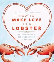 How to Make Love to a Lobster - An Eclectic Guide to the Buying, Cooking, Eating and Folklore of Shellfish ebook by Marjorie Harris,Peter Taylor