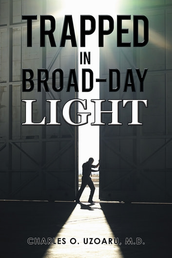 TRAPPED IN BROAD-DAY LIGHT ebook by Charles O. Uzoaru, M.D.
