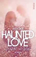 Haunted Love - Perfekt ist Jetzt - Roman eBook by Ayla Dade