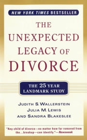 The Unexpected Legacy of Divorce - A 25 Year Landmark Study ebook by Sandra Blakeslee,Julia M. Lewis