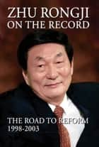 Zhu Rongji on the Record - The Road to Reform: 1998-2003 ebook by Rongji Zhu, Henry A. Kissinger, Helmut Schmidt