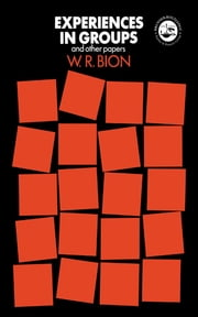 Experiences in Groups - and Other Papers ebook by W.R. Bion