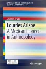 Lourdes Arizpe - A Mexican Pioneer in Anthropology ebook by Lourdes Arizpe