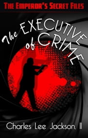 The Executive Of Crime - The Emperor's Secret Files ebook by Charles Lee Jackson, II