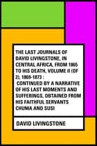 The Last Journals of David Livingstone, in Central Africa, from 1865 to His Death, Volume II (of 2), 1869-1873 : Continued By A Narrative Of His Last Moments And Sufferings, Obtained From His Faithful Servants Chuma And Susi ebook by David Livingstone
