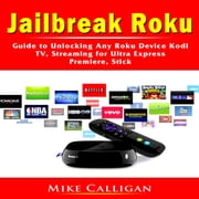 Jailbreak Roku Guide to Unlocking Any Roku Device Kodi, TV, Streaming for Ultra Express, Premiere, Stick audiobook by Mike Calligan