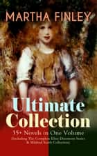 MARTHA FINLEY Ultimate Collection – 35+ Novels in One Volume (Including The Complete Elsie Dinsmore Series & Mildred Keith Collection) - Timeless Children Classics & Other Novels with Original Illustrations: Ella Clinton, Edith's Sacrifice, Signing the Contract and What it Cost, The Thorn in the Nest, The Tragedy of Wild River Valley… ebook by Martha Finley