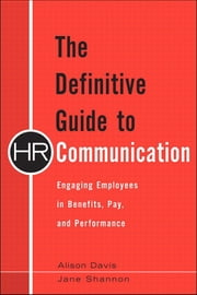 The Definitive Guide to HR Communication - Engaging Employees in Benefits, Pay, and Performance ebook by Alison Davis,Jane Shannon
