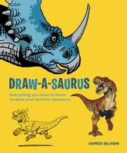 Draw-A-Saurus - Everything You Need to Know to Draw Your Favorite Dinosaurs ebook by James Silvani