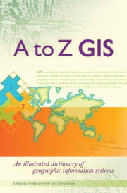 A to Z GIS: An Illustrated Dictionary of Geographic Information Systems ebook by Wade, Tasha
