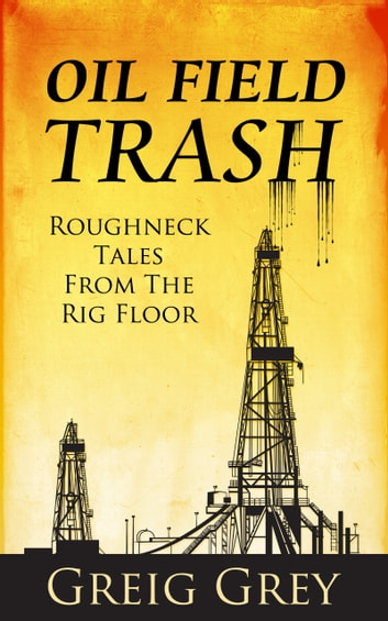 Oil Field Trash Roughneck Tales From the Rig Floor ebook by Greig Grey